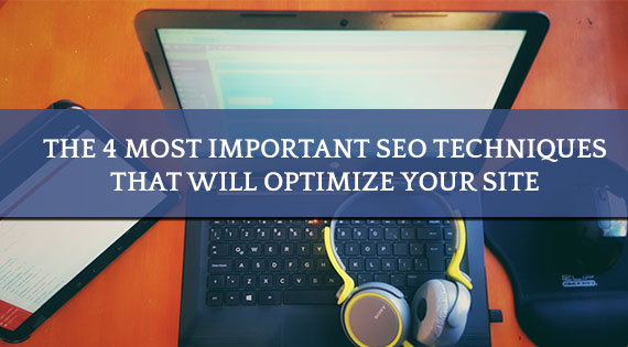 The 4 Most Important SEO Techniques That Will Optimize Your Site