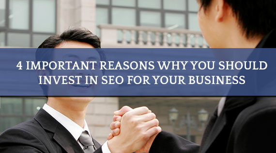 4 Important Reasons Why You Should Invest In SEO For Your Business